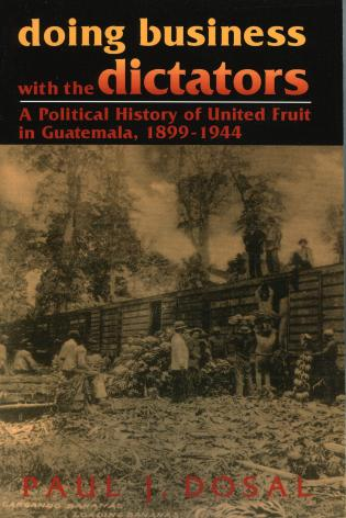 Cover image for the book Doing Business with the Dictators: A Political History of United Fruit in Guatemala, 1899-1944