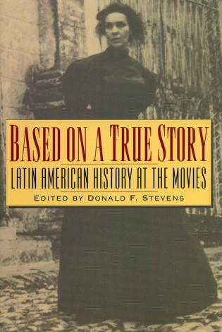 Cover image for the book Based on a True Story: Latin American History at the Movies