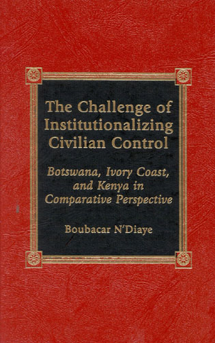 Cover image for the book The Challenge of Institutionalizing Civilian Control: Botswana, Ivory Coast, and Kenya in Comparative Perspective