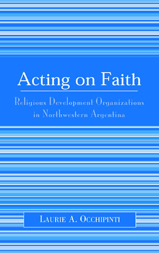 Cover image for the book Acting on Faith: Religious Development Organizations in Northwestern Argentina