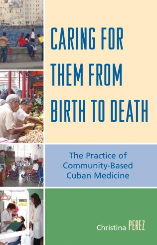 Cover image for the book Caring for Them from Birth to Death: The Practice of Community-Based Cuban Medicine