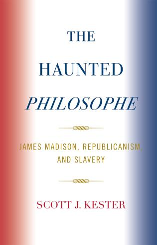 Cover image for the book The Haunted Philosophe: James Madison, Republicanism, and Slavery