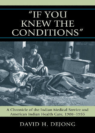 Cover image for the book 'If You Knew the Conditions': A Chronicle of the Indian Medical Service and American Indian Health Care, 1908-1955