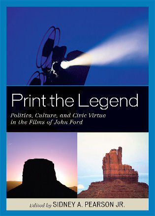 Cover image for the book Print the Legend: Politics, Culture, and Civic Virtue in the Films of John Ford