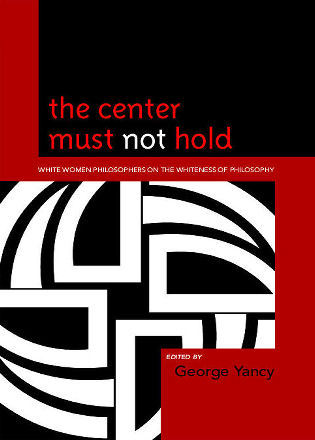 Cover image for the book The Center Must Not Hold: White Women Philosophers on the Whiteness of Philosophy