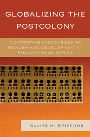 Cover image for the book Globalizing the Postcolony: Contesting Discourses of Gender and Development in Francophone Africa