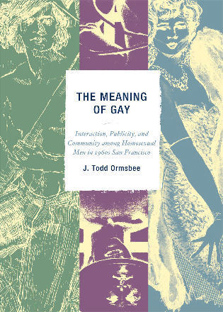 Cover image for the book The Meaning of Gay: Interaction, Publicity, and Community among Homosexual Men in 1960s San Francisco