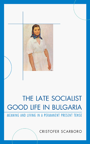 Cover image for the book The Late Socialist Good Life in Bulgaria: Meaning and Living in a Permanent Present Tense