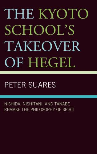 Cover image for the book The Kyoto School's Takeover of Hegel: Nishida, Nishitani, and Tanabe Remake the Philosophy of Spirit