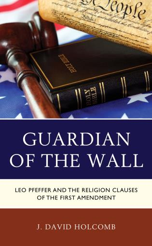 Cover image for the book Guardian of the Wall: Leo Pfeffer and the Religion Clauses of the First Amendment