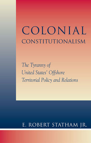 Cover image for the book Colonial Constitutionalism: The Tyranny of United States' Offshore Territorial Policy and Relations