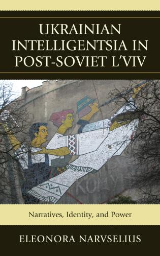 Cover image for the book Ukrainian Intelligentsia in Post-Soviet L'viv: Narratives, Identity, and Power