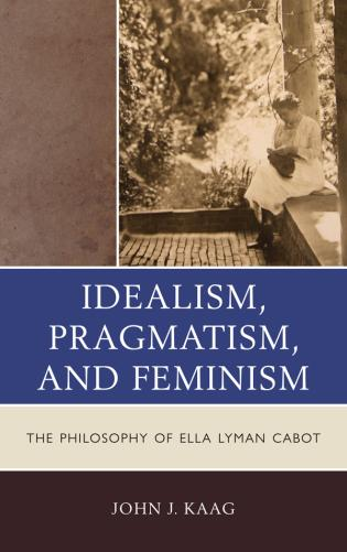 Cover image for the book Idealism, Pragmatism, and Feminism: the Philosophy of Ella Lyman Cabot