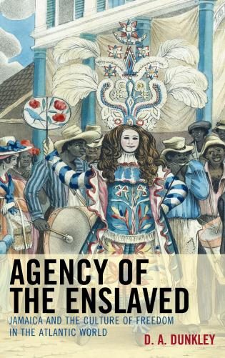 Cover image for the book Agency of the Enslaved: Jamaica and the Culture of Freedom in the Atlantic World