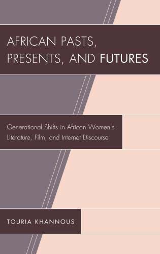 Cover image for the book African Pasts, Presents, and Futures: Generational Shifts in African Women's Literature, Film, and Internet Discourse