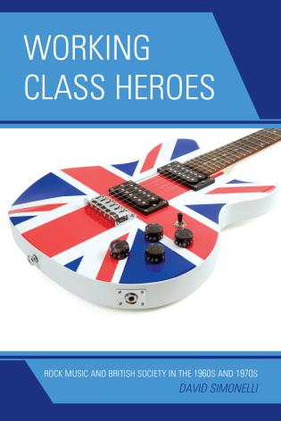 Cover image for the book Working Class Heroes: Rock Music and British Society in the 1960s and 1970s