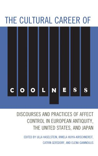 Cover image for the book The Cultural Career of Coolness: Discourses and Practices of Affect Control in European Antiquity, the United States, and Japan