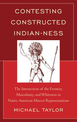 Cover image for the book Contesting Constructed Indian-ness: The Intersection of the Frontier, Masculinity, and Whiteness in Native American Mascot Representations