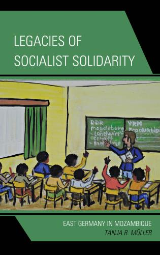 Cover image for the book Legacies of Socialist Solidarity: East Germany in Mozambique