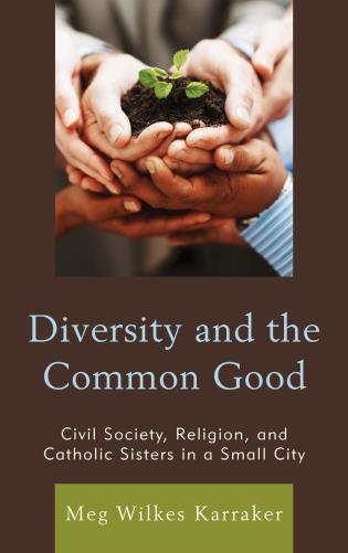 Cover image for the book Diversity and the Common Good: Civil Society, Religion, and Catholic Sisters in a Small City