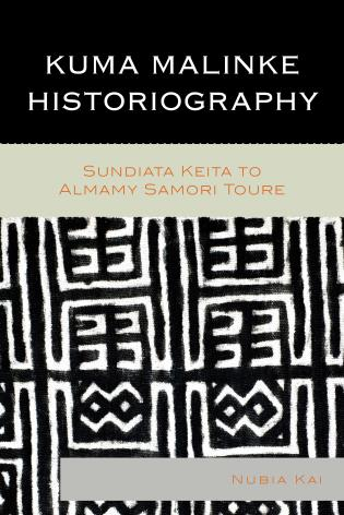 Cover image for the book Kuma Malinke Historiography: Sundiata Keita to Almamy Samori Toure
