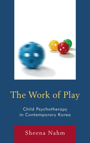 Cover image for the book The Work of Play: Child Psychotherapy in Contemporary Korea