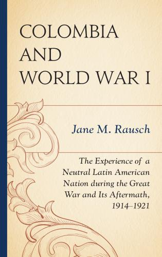 Cover image for the book Colombia and World War I: The Experience of a Neutral Latin American Nation during the Great War and Its Aftermath, 1914–1921