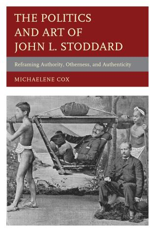 Cover image for the book The Politics and Art of John L. Stoddard: Reframing Authority, Otherness, and Authenticity