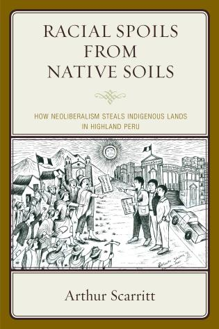 Cover image for the book Racial Spoils from Native Soils: How Neoliberalism Steals Indigenous Lands in Highland Peru
