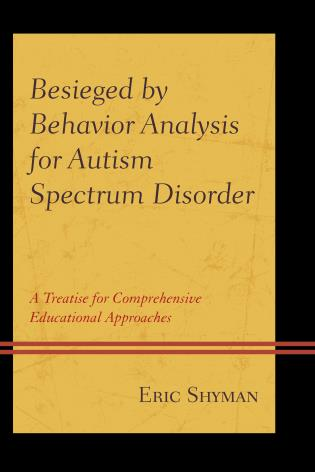 Cover image for the book Besieged by Behavior Analysis for Autism Spectrum Disorder: A Treatise for Comprehensive Educational Approaches