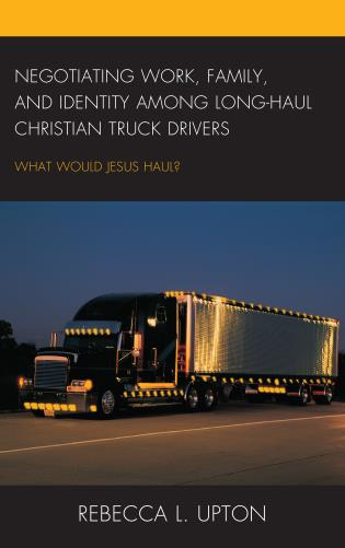Cover image for the book Negotiating Work, Family, and Identity among Long-Haul Christian Truck Drivers: What Would Jesus Haul?