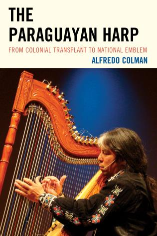 Cover image for the book The Paraguayan Harp: From Colonial Transplant to National Emblem