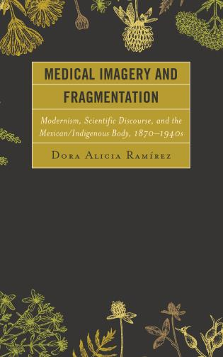Cover image for the book Medical Imagery and Fragmentation: Modernism, Scientific Discourse, and the Mexican/Indigenous Body, 1870–1940s