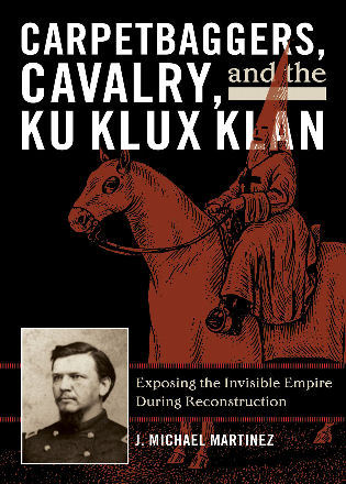 Cover image for the book Carpetbaggers, Cavalry, and the Ku Klux Klan: Exposing the Invisible Empire During Reconstruction
