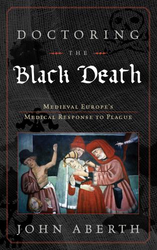 Cover image for the book Doctoring the Black Death: Medieval Europe's Medical Response to Plague