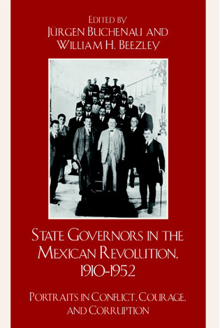 Cover image for the book State Governors in the Mexican Revolution, 1910–1952: Portraits in Conflict, Courage, and Corruption
