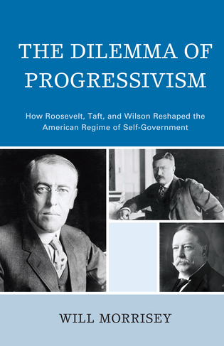 Cover image for the book The Dilemma of Progressivism: How Roosevelt, Taft, and Wilson Reshaped the American Regime of Self-Government