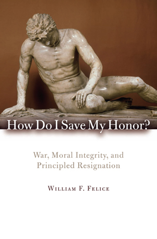 Cover image for the book How Do I Save My Honor?: War, Moral Integrity, and Principled Resignation