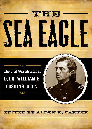 Cover image for the book The Sea Eagle: The Civil War Memoir of LCdr. William B. Cushing, U.S.N.