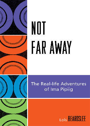 Cover image for the book Not Far Away: The Real-life Adventures of Ima Pipiig