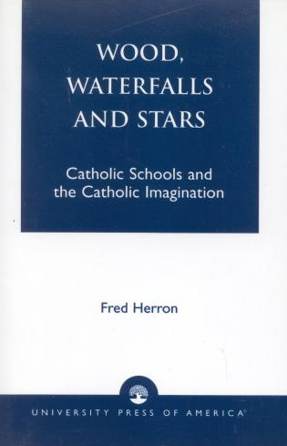 Cover image for the book Wood, Waterfalls and Stars: Catholic Schools and the Catholic Imagination