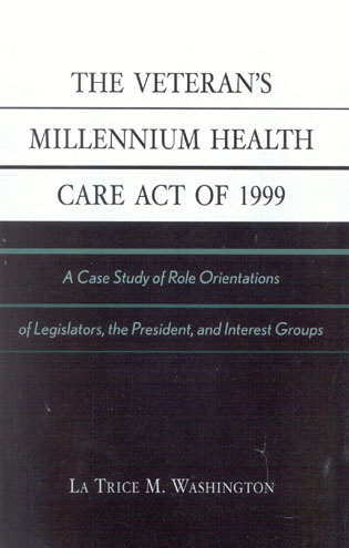 Cover image for the book The Veteran's Millennium Health Care Act of 1999: A Case Study of Role Orientations of Legislators, the President, and Interest Groups