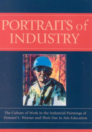 Cover image for the book Portraits of Industry: The Culture of Work in the Industrial Paintings of Howard L. Worner and Their Use in Arts Education