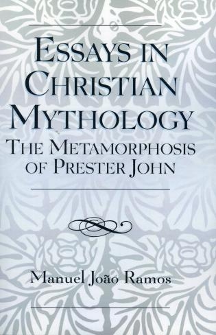 Essays In Christian Mythology The Metamorphoses Of Prester John  The Metamorphoses Of Prester John