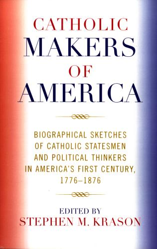 Cover image for the book Catholic Makers of America: Biographical Sketches of Catholic Statesmen and Political Thinkers in America's First Century, 1776-1876