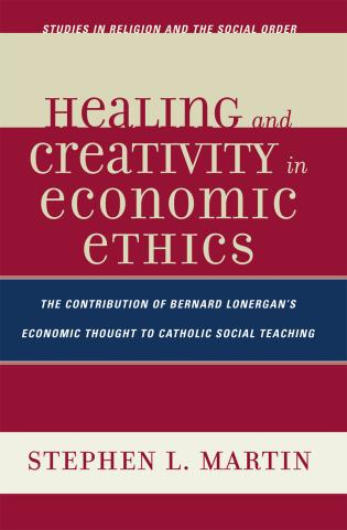 Cover image for the book Healing and Creativity in Economic Ethics: The Contribution of Bernard Lonergan's Economic Thought to Catholic Social Teaching
