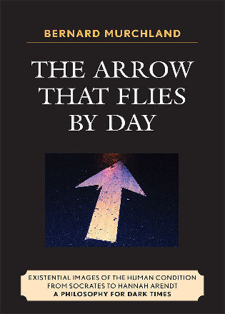 Cover image for the book The Arrow that Flies by Day: Existential Images of the Human Condition from Socrates to Hannah Arendt