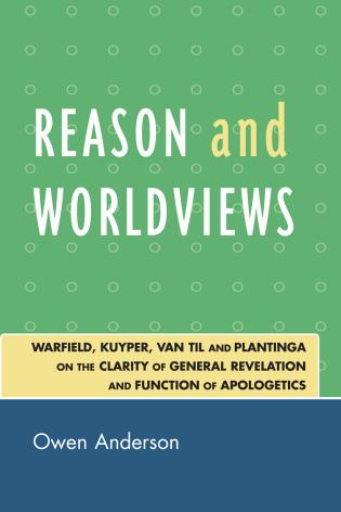Cover image for the book Reason and Worldviews: Warfield, Kuyper, Van Til and Plantinga on the Clarity of General Revelation and Function of Apologetics