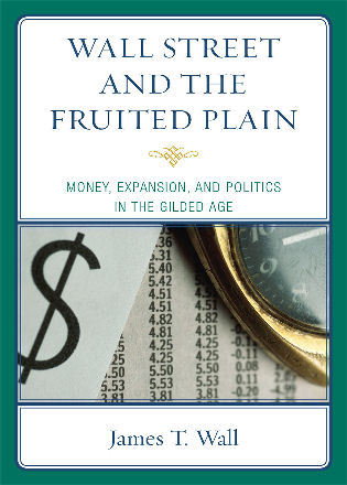 Cover image for the book Wall Street and the Fruited Plain: Money, Expansion, and Politics in the Gilded Age