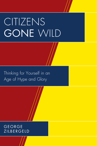 Cover image for the book Citizens Gone Wild: Thinking for Yourself in an Age of Hype and Glory